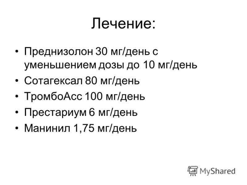 Лечение: Преднизолон 30 мг/день с уменьшением дозы до 10 мг/день Сотагексал 80 мг/день ТромбоАсс 100 мг/день Престариум 6 мг/день Манинил 1,75 мг/день
