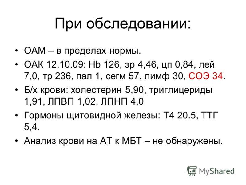 При обследовании: ОАМ – в пределах нормы. ОАК 12.10.09: Hb 126, эр 4,46, цп 0,84, лей 7,0, тр 236, пал 1, сегм 57, лимф 30, СОЭ 34. Б/х крови: холестерин 5,90, триглицериды 1,91, ЛПВП 1,02, ЛПНП 4,0 Гормоны щитовидной железы: Т4 20.5, ТТГ 5,4. Анализ