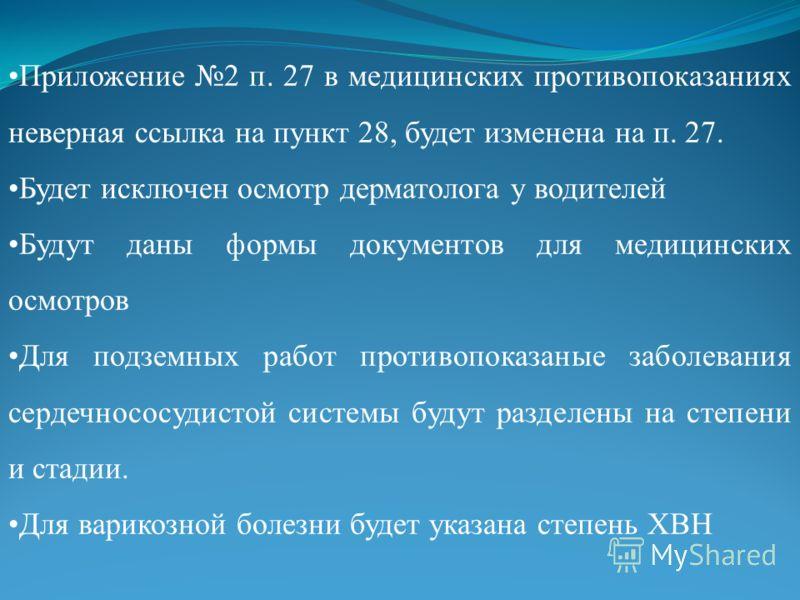 Приложение 2 п. 27 в медицинских противопоказаниях неверная ссылка на пункт 28, будет изменена на п. 27. Будет исключен осмотр дерматолога у водителей Будут даны формы документов для медицинских осмотров Для подземных работ противопоказаные заболеван