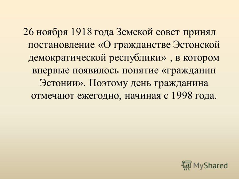 26 ноября 1918 года Земской совет принял постановление «О гражданстве Эстонской демократической республики», в котором впервые появилось понятие «гражданин Эстонии». Поэтому день гражданина отмечают ежегодно, начиная с 1998 года.