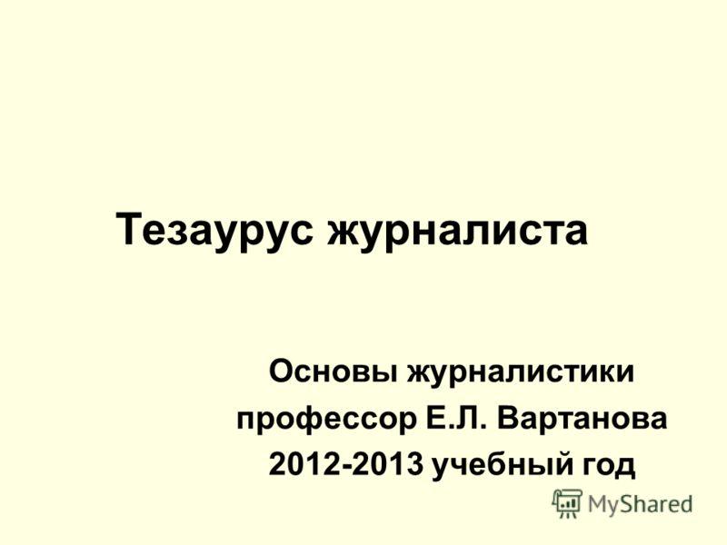 Тезаурус журналиста Основы журналистики профессор Е.Л. Вартанова 2012-2013 учебный год