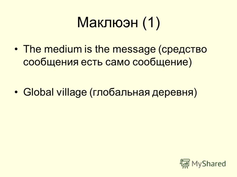 Маклюэн (1) The medium is the message (средство сообщения есть само сообщение) Global village (глобальная деревня)