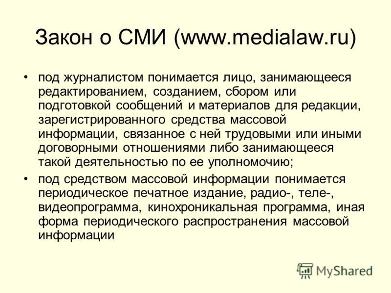 Закон о СМИ (www.medialaw.ru) под журналистом понимается лицо, занимающееся редактированием, созданием, сбором или подготовкой сообщений и материалов для редакции, зарегистрированного средства массовой информации, связанное с ней трудовыми или иными
