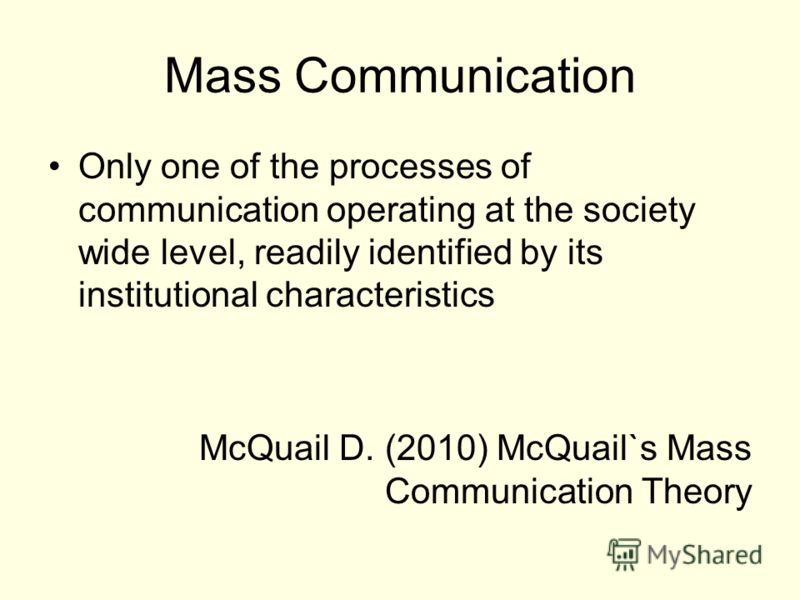 Mass Communication Only one of the processes of communication operating at the society wide level, readily identified by its institutional characteristics McQuail D. (2010) McQuail`s Mass Communication Theory