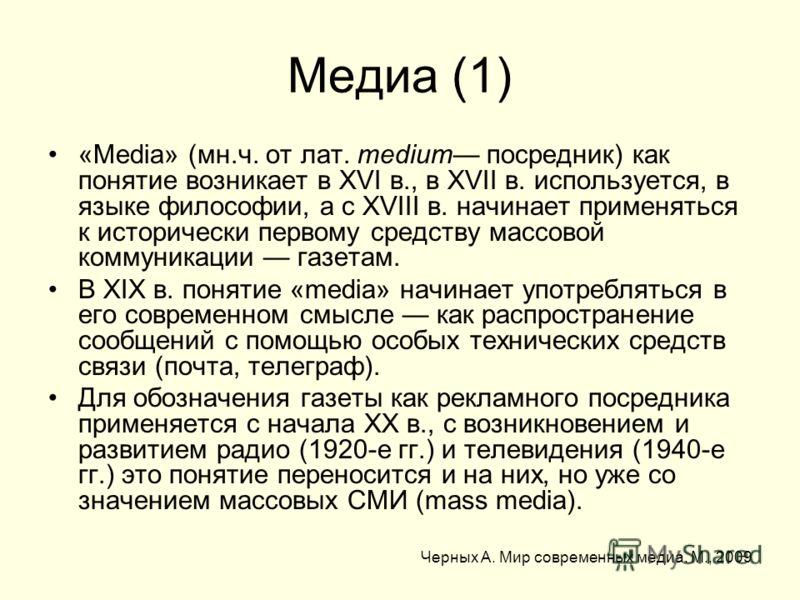 Медиа (1) «Media» (мн.ч. от лат. medium посредник) как понятие возникает в XVI в., в XVII в. используется, в языке философии, а с XVIII в. начинает применяться к исторически первому средству массовой коммуникации газетам. В XIX в. понятие «media» нач