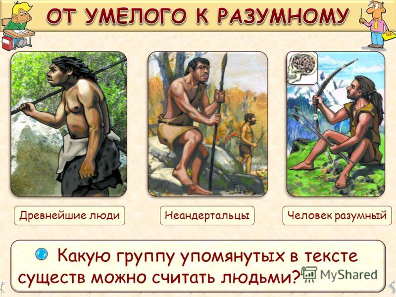Какую группу упомянутых в тексте существ можно считать людьми? Древнейшие людиНеандертальцыЧеловек разумный