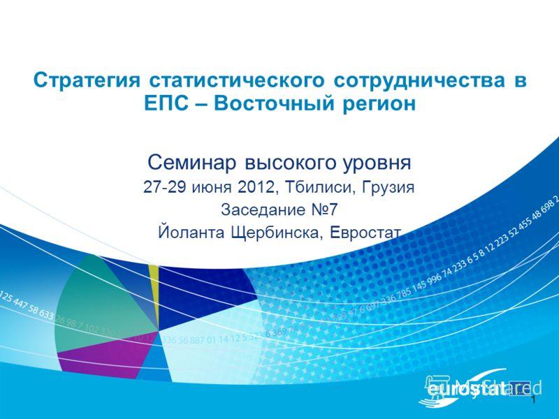 1 Стратегия статистического сотрудничества в ЕПС – Восточный регион Семинар высокого уровня 27-29 июня 2012, Тбилиси, Грузия Заседание 7 Йоланта Щербинска, Евростат