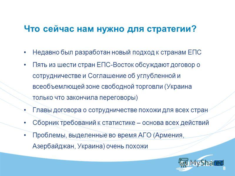 8 Что сейчас нам нужно для стратегии? Недавно был разработан новый подход к странам ЕПС Пять из шести стран ЕПС-Восток обсуждают договор о сотрудничестве и Соглашение об углубленной и всеобъемлющей зоне свободной торговли (Украина только что закончил