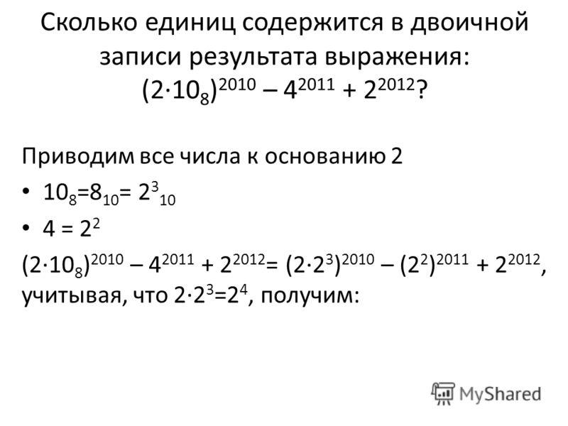 Приводим все числа к основанию 2 10 8 =8 10 = 2 3 10 4 = 2 2 (2·10 8 ) 2010 – 4 2011 + 2 2012 = (2·2 3 ) 2010 – (2 2 ) 2011 + 2 2012, учитывая, что 2·2 3 =2 4, получим: Сколько единиц содержится в двоичной записи результата выражения: (2·10 8 ) 2010