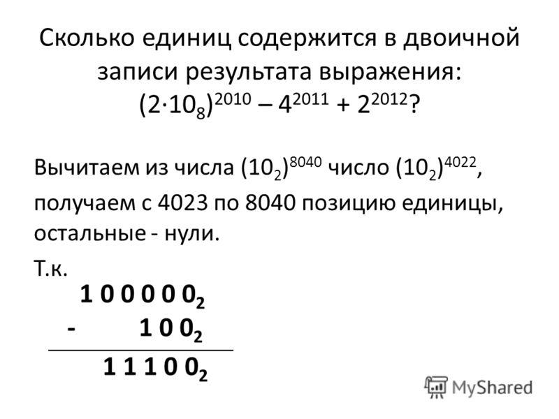 Вычитаем из числа (10 2 ) 8040 число (10 2 ) 4022, получаем с 4023 по 8040 позицию единицы, остальные - нули. Т.к. Сколько единиц содержится в двоичной записи результата выражения: (2·10 8 ) 2010 – 4 2011 + 2 2012 ? 1 0 0 0 0 0 2 - 1 0 0 2 1 1 1 0 0