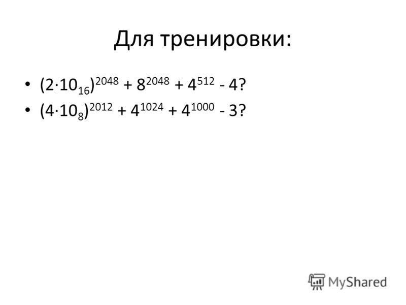Для тренировки: (2·10 16 ) 2048 + 8 2048 + 4 512 - 4? (4·10 8 ) 2012 + 4 1024 + 4 1000 - 3?