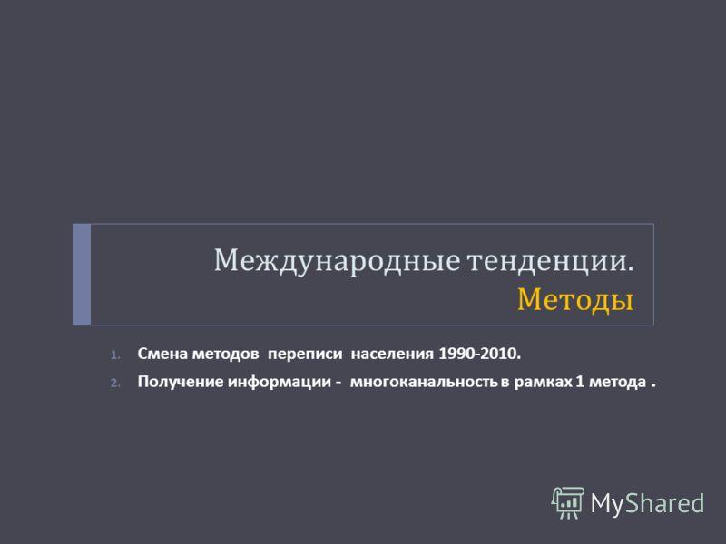 Международные тенденции. Методы 1. Смена методов переписи населения 1990-2010. 2. Получение информации - многоканальность в рамках 1 метода.