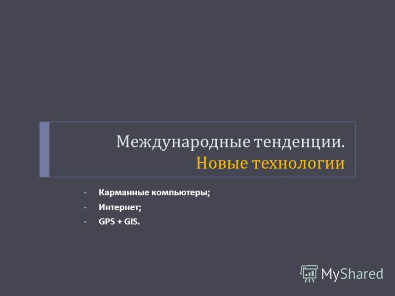 Международные тенденции. Новые технологии Карманные компьютеры ; Интернет ; GPS + GIS.
