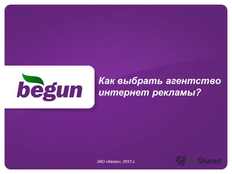 Как выбрать агентство интернет рекламы? ЗАО «Бегун», 2012 г.