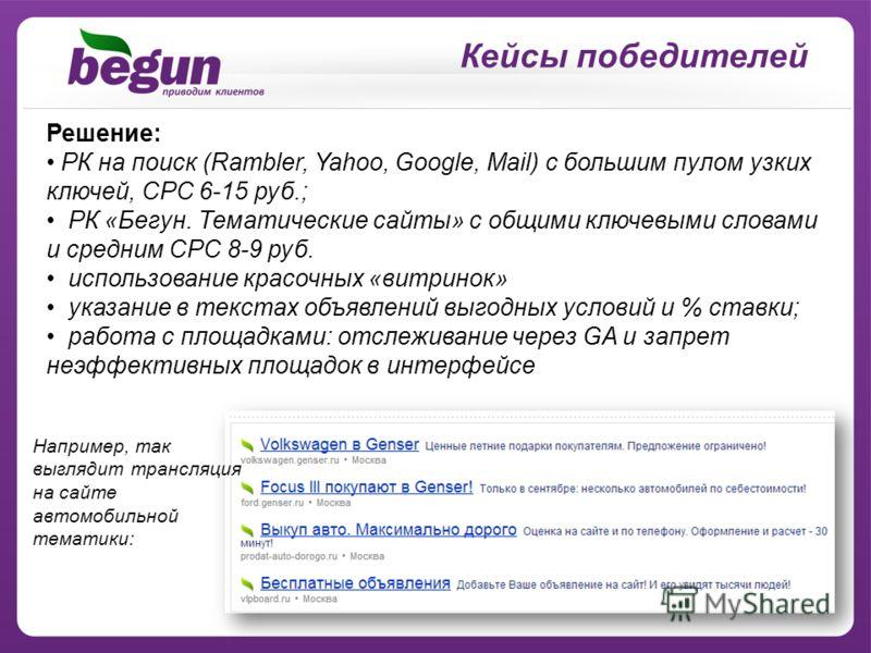 Кейсы победителей Решение: РК на поиск (Rambler, Yahoo, Google, Mail) с большим пулом узких ключей, CPC 6-15 руб.; РК «Бегун. Тематические сайты» с общими ключевыми словами и средним CPC 8-9 руб. использование красочных «витринок» указание в текстах