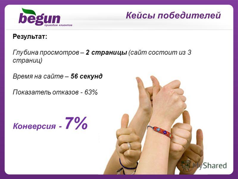 Кейсы победителей Результат: Глубина просмотров – 2 страницы (сайт состоит из 3 страниц) Время на сайте – 56 секунд Показатель отказов - 63% Конверсия - 7%
