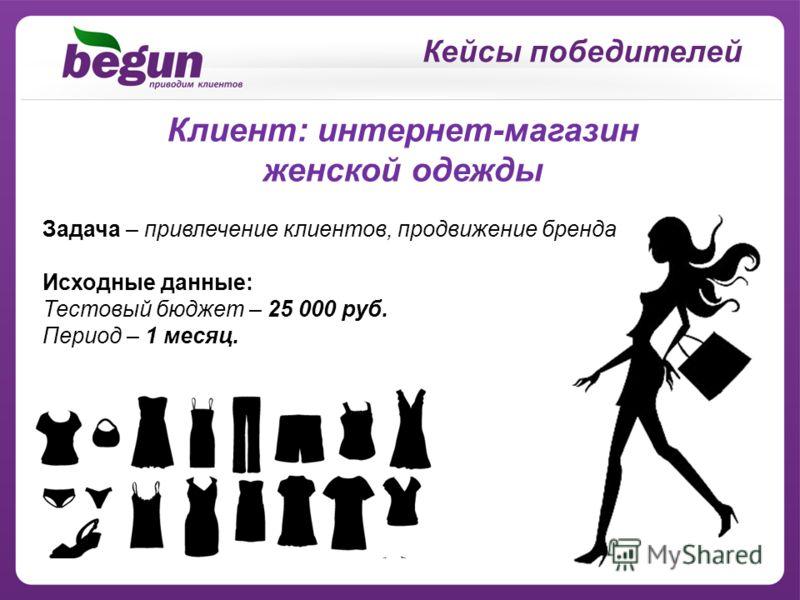 Кейсы победителей Клиент: интернет-магазин женской одежды Задача – привлечение клиентов, продвижение бренда Исходные данные: Тестовый бюджет – 25 000 руб. Период – 1 месяц.