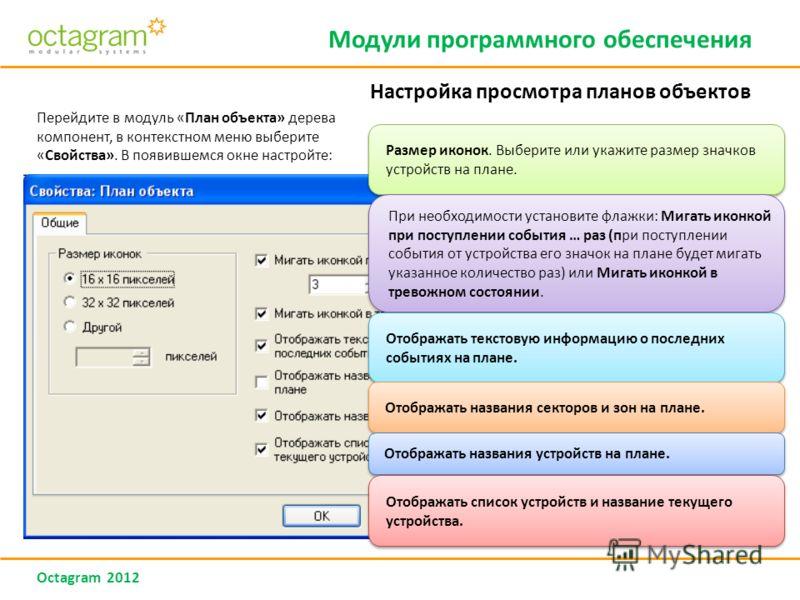 Octagram 2012 Перейдите в модуль «План объекта» дерева компонент, в контекстном меню выберите «Свойства». В появившемся окне настройте: Размер иконок. Выберите или укажите размер значков устройств на плане. При необходимости установите флажки: Мигать