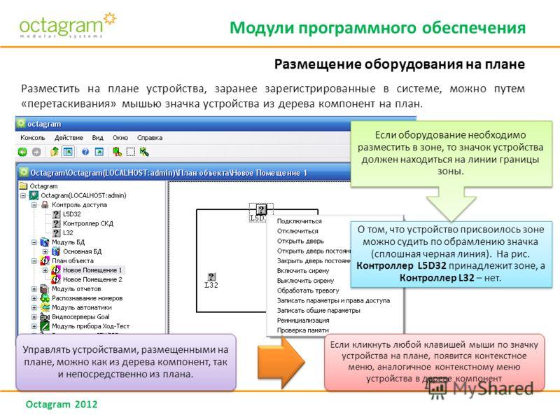 Octagram 2012 Разместить на плане устройства, заранее зарегистрированные в системе, можно путем «перетаскивания» мышью значка устройства из дерева компонент на план. О том, что устройство присвоилось зоне можно судить по обрамлению значка (сплошная ч