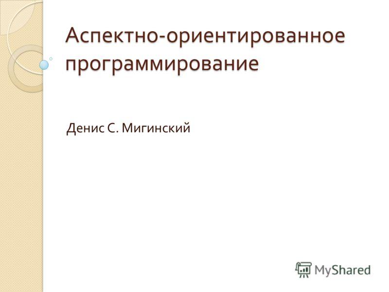 Аспектно - ориентированное программирование Денис С. Мигинский