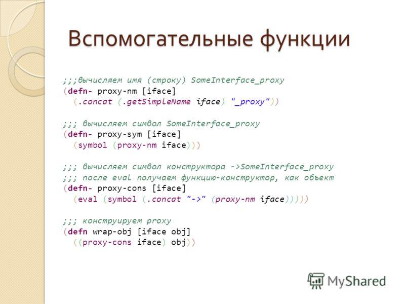 Вспомогательные функции ;;;вычисляем имя (строку) SomeInterface_proxy (defn- proxy-nm [iface] (.concat (.getSimpleName iface)