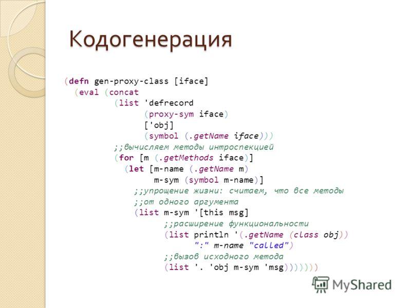 Кодогенерация (defn gen-proxy-class [iface] (eval (concat (list 'defrecord (proxy-sym iface) ['obj] (symbol (.getName iface))) ;;вычисляем методы интроспекцией (for [m (.getMethods iface)] (let [m-name (.getName m) m-sym (symbol m-name)] ;;упрощение