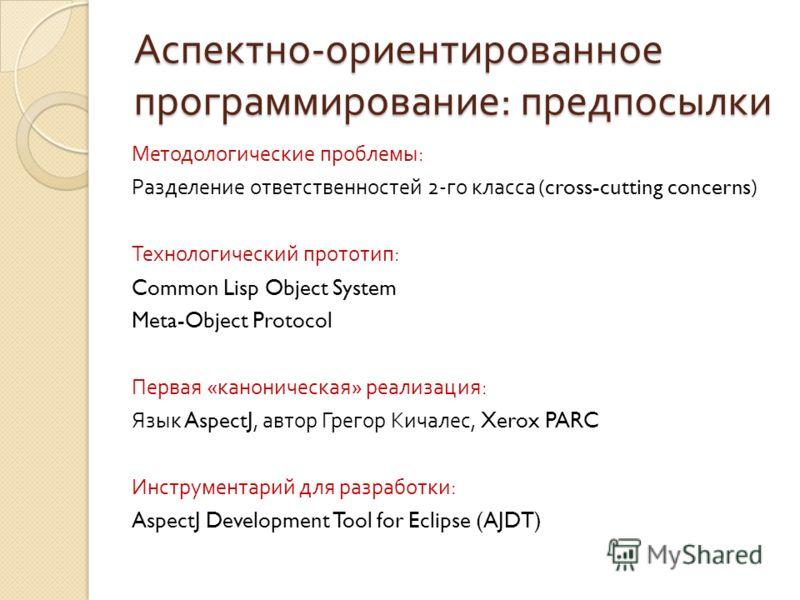 Аспектно - ориентированное программирование : предпосылки Методологические проблемы : Разделение ответственностей 2- го класса (cross-cutting concerns) Технологический прототип : Common Lisp Object System Meta-Object Protocol Первая « каноническая »