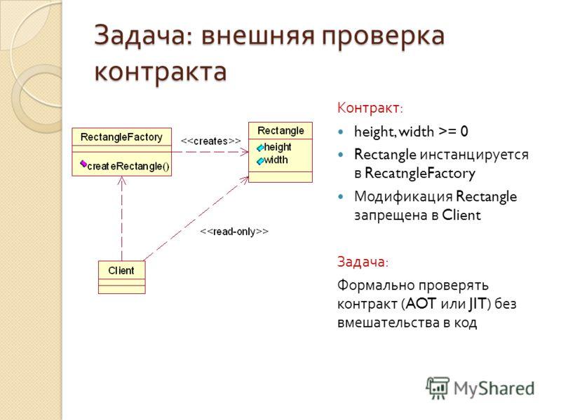 Задача : внешняя проверка контракта Контракт : height, width >= 0 Rectangle инстанцируется в RecatngleFactory Модификация Rectangle запрещена в Client Задача : Формально проверять контракт (AOT или JIT) без вмешательства в код
