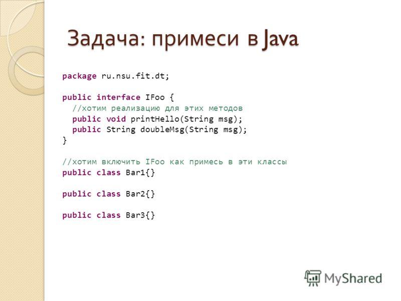 Задача : примеси в Java package ru.nsu.fit.dt; public interface IFoo { //хотим реализацию для этих методов public void printHello(String msg); public String doubleMsg(String msg); } //хотим включить IFoo как примесь в эти классы public class Bar1{} p