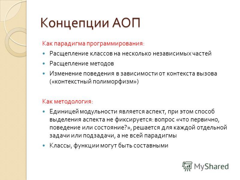 Концепции АОП Как парадигма программирования : Расщепление классов на несколько независимых частей Расщепление методов Изменение поведения в зависимости от контекста вызова (« контекстный полиморфизм ») Как методология : Единицей модульности является