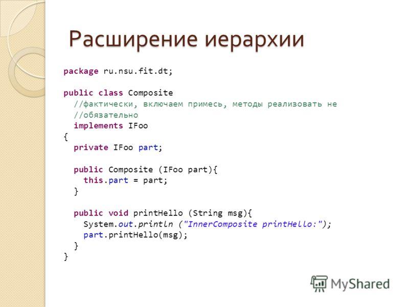 Расширение иерархии package ru.nsu.fit.dt; public class Composite //фактически, включаем примесь, методы реализовать не //обязательно implements IFoo { private IFoo part; public Composite (IFoo part){ this.part = part; } public void printHello (Strin
