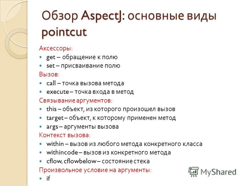 Обзор AspectJ: основные виды pointcut Аксессоры : get – обращение к полю set – присваивание полю Вызов : call – точка вызова метода execute – точка входа в метод Связывание аргументов : this – объект, из которого произошел вызов target – объект, к ко