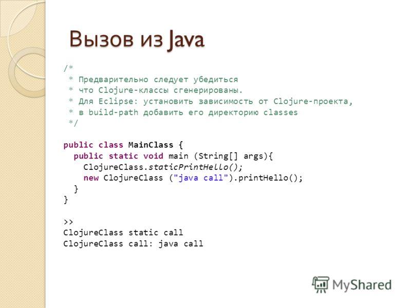 Вызов из Java /* * Предварительно следует убедиться * что Clojure-классы сгенерированы. * Для Eclipse: установить зависимость от Clojure-проекта, * в build-path добавить его директорию classes */ public class MainClass { public static void main (Stri