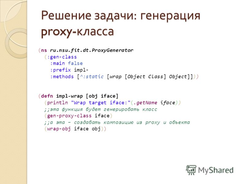 Решение задачи : генерация proxy- класса (ns ru.nsu.fit.dt.ProxyGenerator (:gen-class :main false :prefix impl- :methods [^:static [wrap [Object Class] Object]])) (defn impl-wrap [obj iface] (println