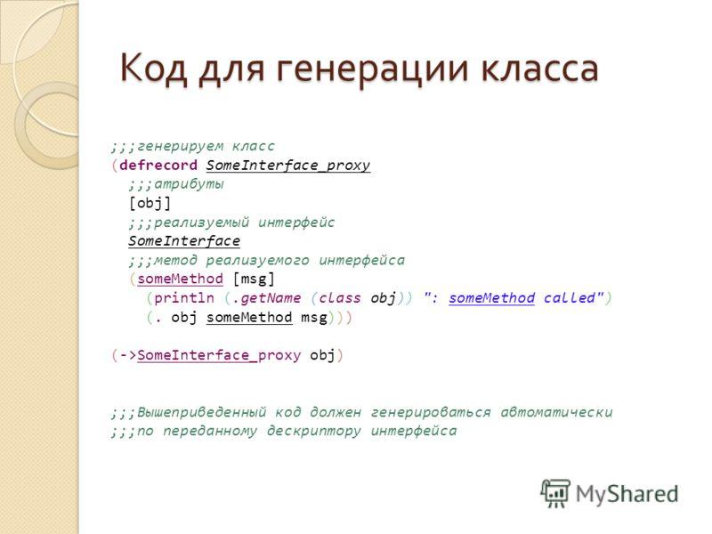 Код для генерации класса ;;;генерируем класс (defrecord SomeInterface_proxy ;;;атрибуты [obj] ;;;реализуемый интерфейс SomeInterface ;;;метод реализуемого интерфейса (someMethod [msg] (println (.getName (class obj))