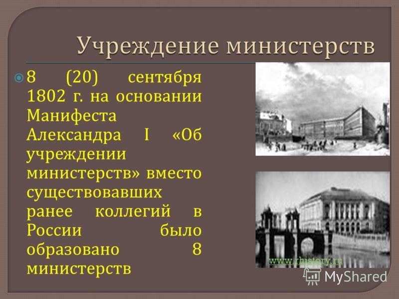 8 (20) сентября 1802 г. на основании Манифеста Александра I « Об учреждении министерств » вместо существовавших ранее коллегий в России было образовано 8 министерств www.rhistory.ru