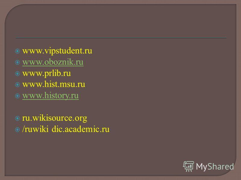 www.vipstudent.ru www.oboznik.ru www.prlib.ru www.hist.msu.ru www.history.ru ru.wikisource.org /ruwiki dic.academic.ru