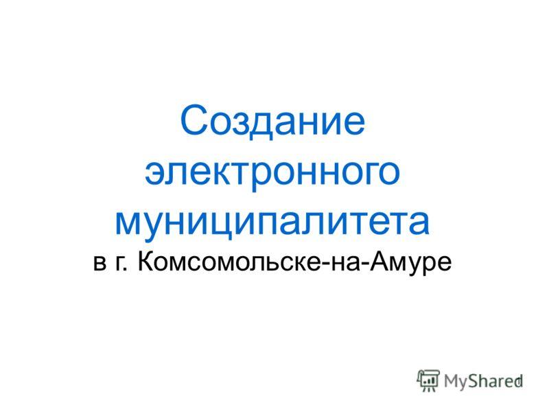 Создание электронного муниципалитета в г. Комсомольске-на-Амуре 1