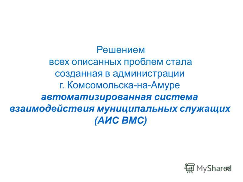 Решением всех описанных проблем стала созданная в администрации г. Комсомольска-на-Амуре автоматизированная система взаимодействия муниципальных служащих (АИС ВМС) 37
