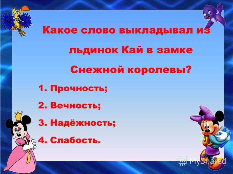 Какое слово выкладывал из льдинок Кай в замке Снежной королевы? 1. Прочность; 2. Вечность; 3. Надёжность; 4. Слабость.