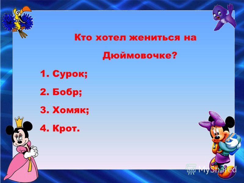 Кто хотел жениться на Дюймовочке? 1. Сурок; 2. Бобр; 3. Хомяк; 4. Крот.