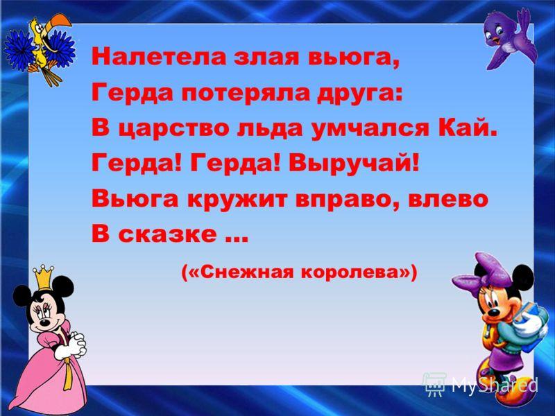 Налетела злая вьюга, Герда потеряла друга: В царство льда умчался Кай. Герда! Герда! Выручай! Вьюга кружит вправо, влево В сказке … («Снежная королева»)