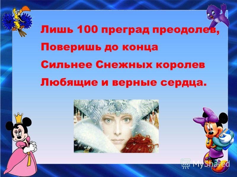 Лишь 100 преград преодолев, Поверишь до конца Сильнее Снежных королев Любящие и верные сердца.