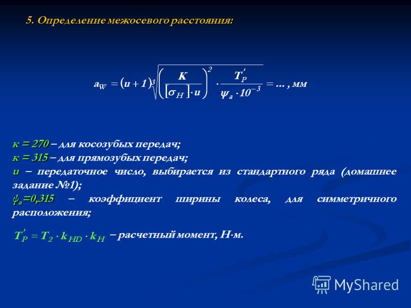 5. Определение межосевого расстояния: к = 270 к = 270 – для косозубых передач; к = 315 к = 315 – для прямозубых передач; u u – передаточное число, выбирается из стандартного ряда (домашнее задание 1); ψ а =0,315 ψ а =0,315 – коэффициент ширины колеса