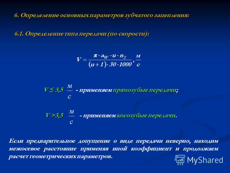 6. Определение основных параметров зубчатого зацепления: 6.1. Определение типа передачи (по скорости): V 3,5 прямозубые передачи - применяем прямозубые передачи; V >3,5 косозубые передачи - применяем косозубые передачи. Если предварительное допущение