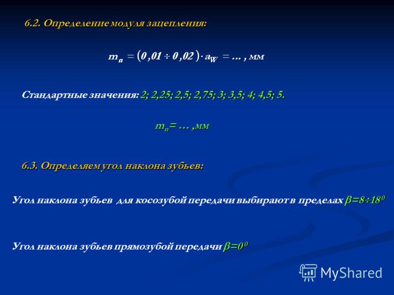 6.2. Определение модуля зацепления: Стандартные значения: 2 22 2; 2,25; 2,5; 2,75; 3; 3,5; 4; 4,5; 5. m n = …,мм =8 18 0 Угол наклона зубьев для косозубой передачи выбирают в пределах =8 18 0 6.3. Определяем угол наклона зубьев: =0 0 Угол наклона зуб