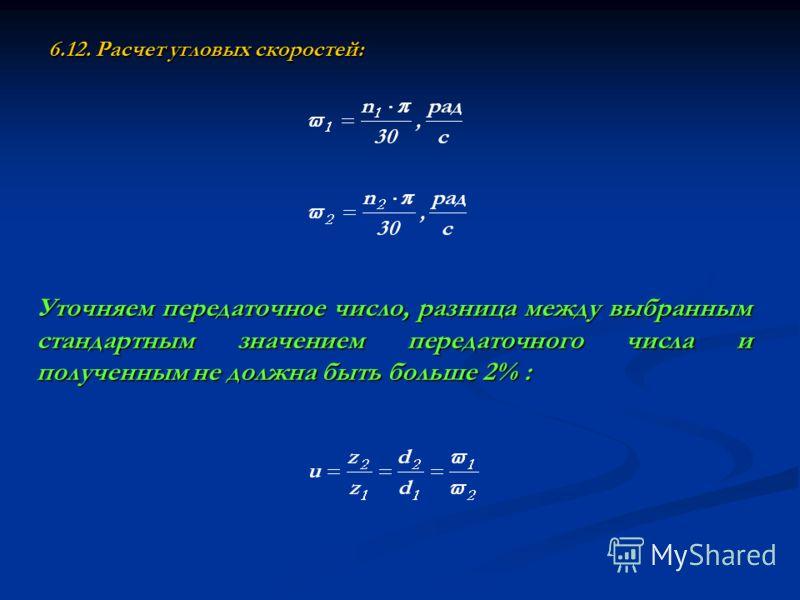 6.12. Расчет угловых скоростей: Уточняем передаточное число, разница между выбранным стандартным значением передаточного числа и полученным не должна быть больше 2% :