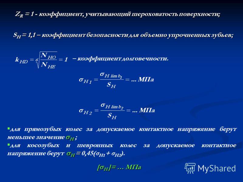 Z R = 1 - коэффициент, учитывающий шероховатость поверхности; S H = 1,1 – коэффициент безопасности для объемно упрочненных зубьев; – коэффициент долговечности. [H ]= … МПа H для прямозубых колес за допускаемое контактное напряжение берут меньшее знач