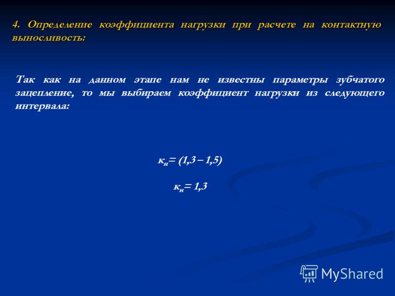4. Определение коэффициента нагрузки при расчете на контактную выносливость: Так как на данном этапе нам не известны параметры зубчатого зацепление, то мы выбираем коэффициент нагрузки из следующего интервала: к н = (1,3 – 1,5) к н = 1,3