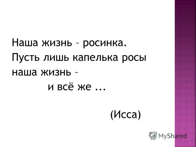 Наша жизнь – росинка. Пусть лишь капелька росы наша жизнь – и всё же... (Исса)